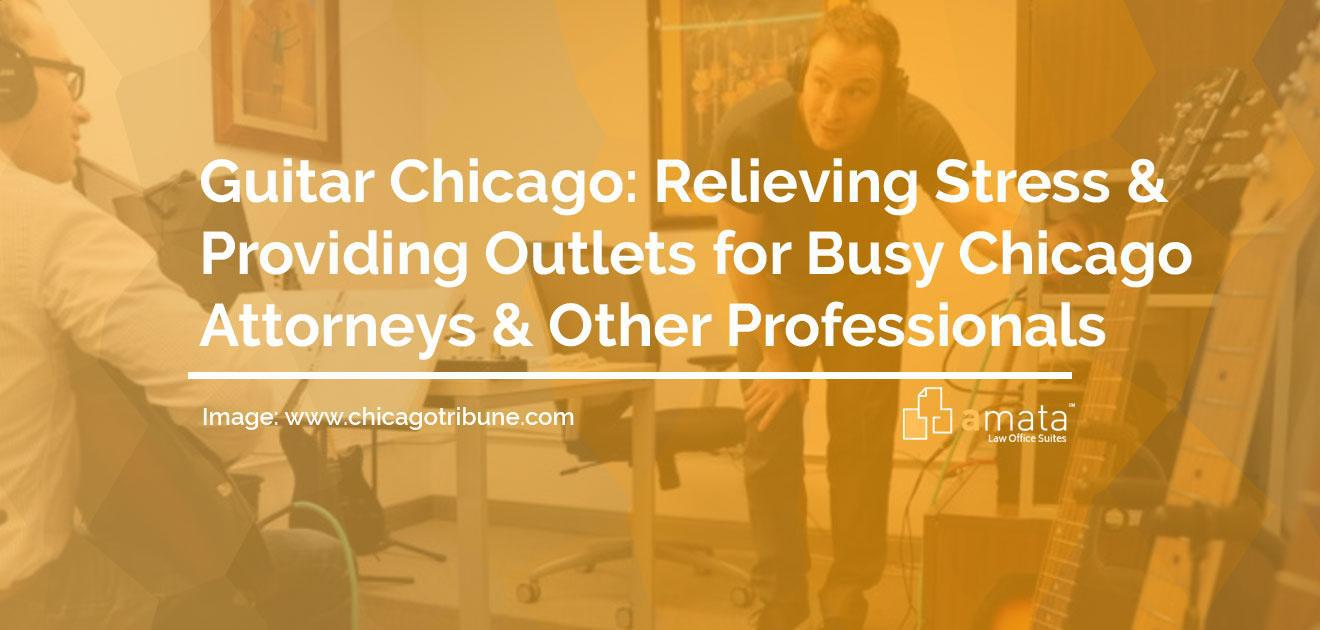 Guitar Chicago: Relieving Stress & Providing Outlets for Busy Chicago Attorneys & Other Professionals